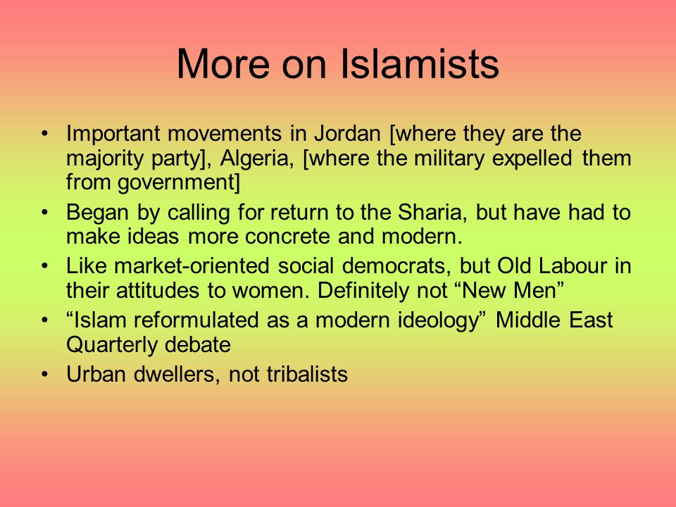 More on Islamists Important movements in Jordan [where they are the majority party], Algeria, [where the military expelled them from government]